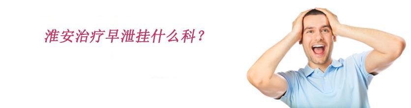 淮安治疗早泄挂什么科?早泄应该如何治疗?
